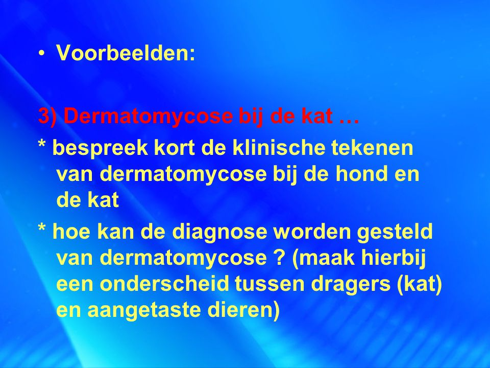 Voorbeelden: 3) Dermatomycose bij de kat … * bespreek kort de klinische tekenen van dermatomycose bij de hond en de kat.