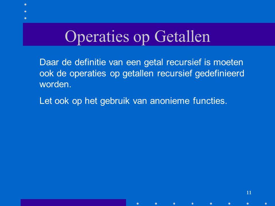 Operaties op Getallen Daar de definitie van een getal recursief is moeten ook de operaties op getallen recursief gedefinieerd worden.
