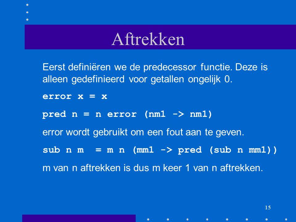 Aftrekken Eerst definiëren we de predecessor functie. Deze is alleen gedefinieerd voor getallen ongelijk 0.