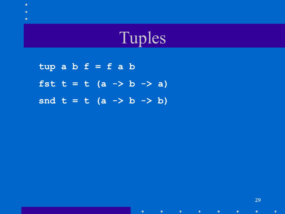 Tuples tup a b f = f a b fst t = t (a -> b -> a)