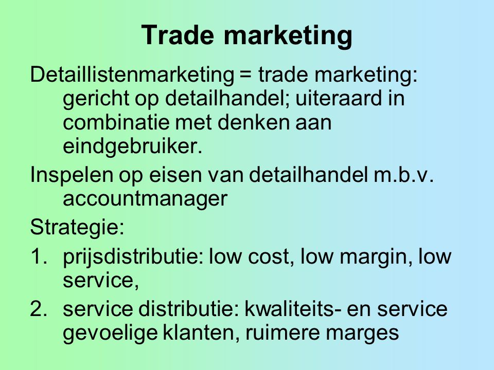 Trade marketing Detaillistenmarketing = trade marketing: gericht op detailhandel; uiteraard in combinatie met denken aan eindgebruiker.