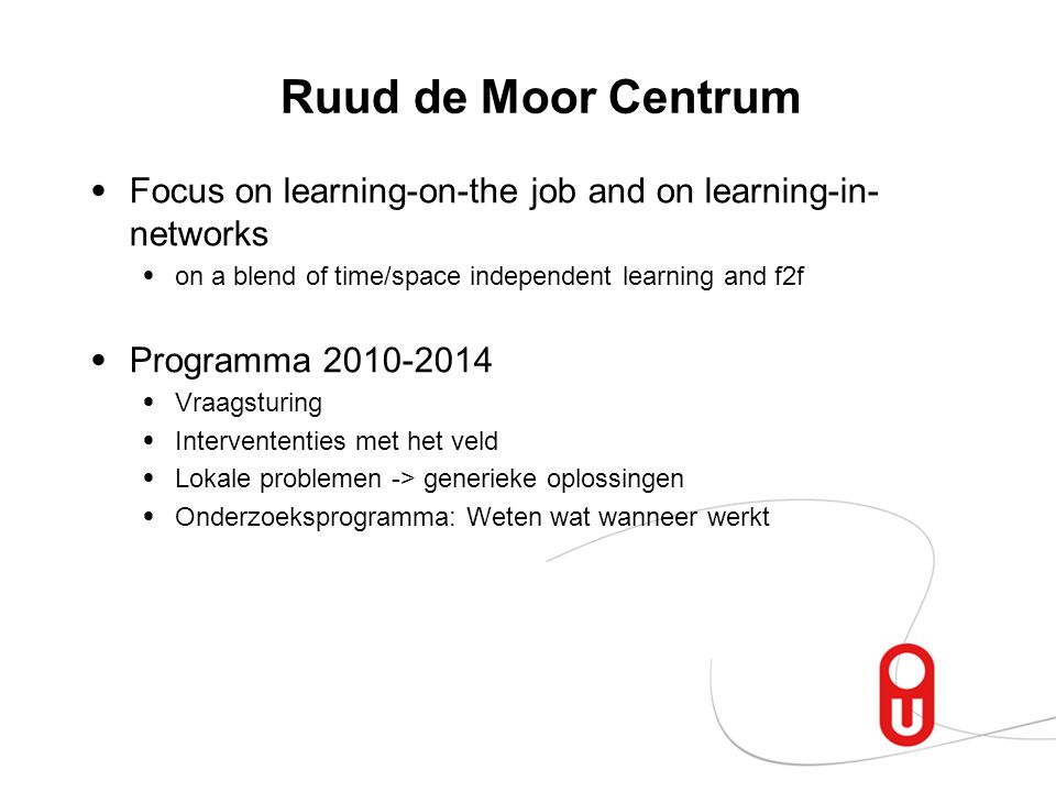 Ruud de Moor Centrum Focus on learning-on-the job and on learning-in-networks. on a blend of time/space independent learning and f2f.
