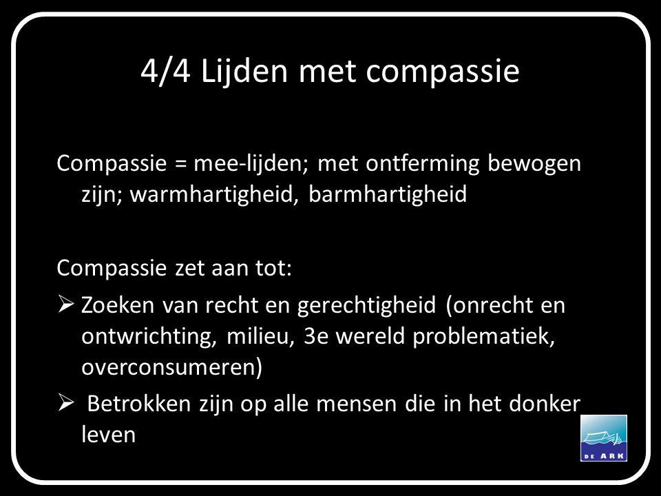4/4 Lijden met compassie Compassie = mee-lijden; met ontferming bewogen zijn; warmhartigheid, barmhartigheid.