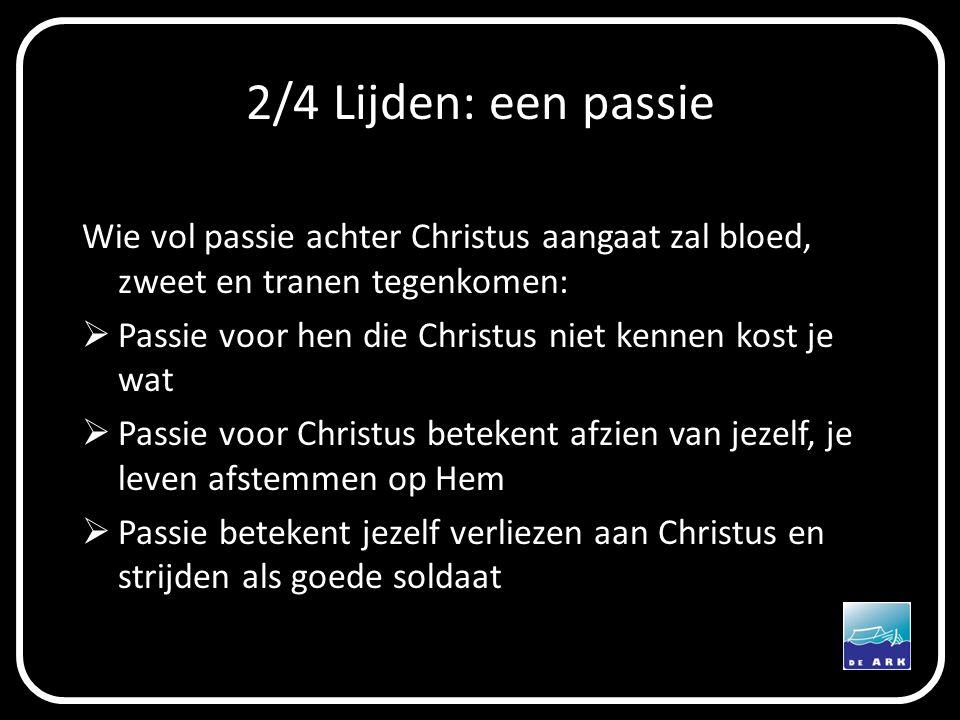 2/4 Lijden: een passie Wie vol passie achter Christus aangaat zal bloed, zweet en tranen tegenkomen: