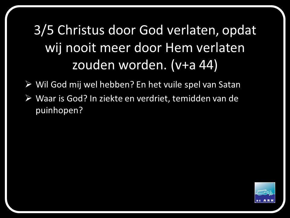 3/5 Christus door God verlaten, opdat wij nooit meer door Hem verlaten zouden worden. (v+a 44)