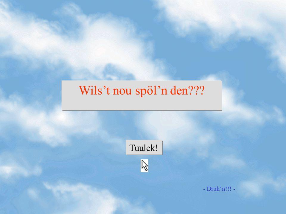 Wils't nou spöl'n den Tuulek! - Druk'n!!! -