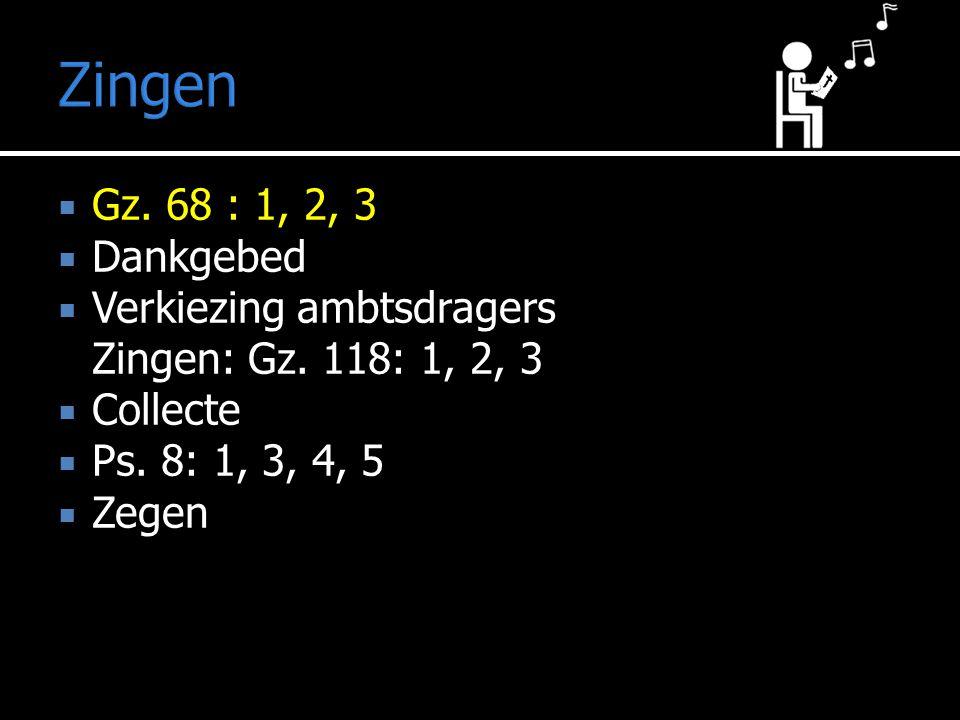 Zingen Gz. 68 : 1, 2, 3. Dankgebed. Verkiezing ambtsdragers Zingen: Gz. 118: 1, 2, 3. Collecte. Ps. 8: 1, 3, 4, 5.