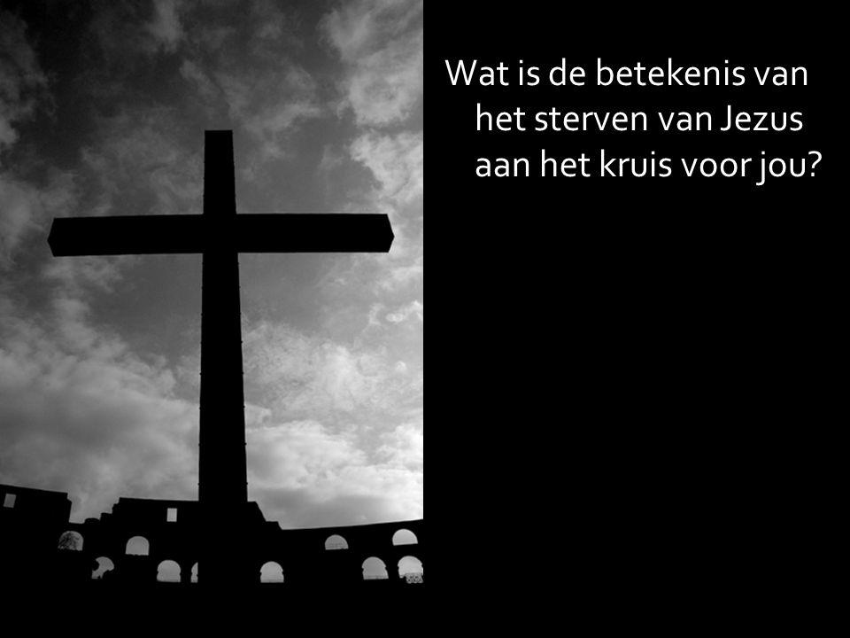Wat is de betekenis van het sterven van Jezus aan het kruis voor jou