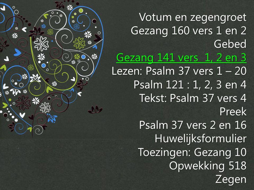 Votum en zegengroet Gezang 160 vers 1 en 2. Gebed. Gezang 141 vers 1, 2 en 3. Lezen: Psalm 37 vers 1 – 20.