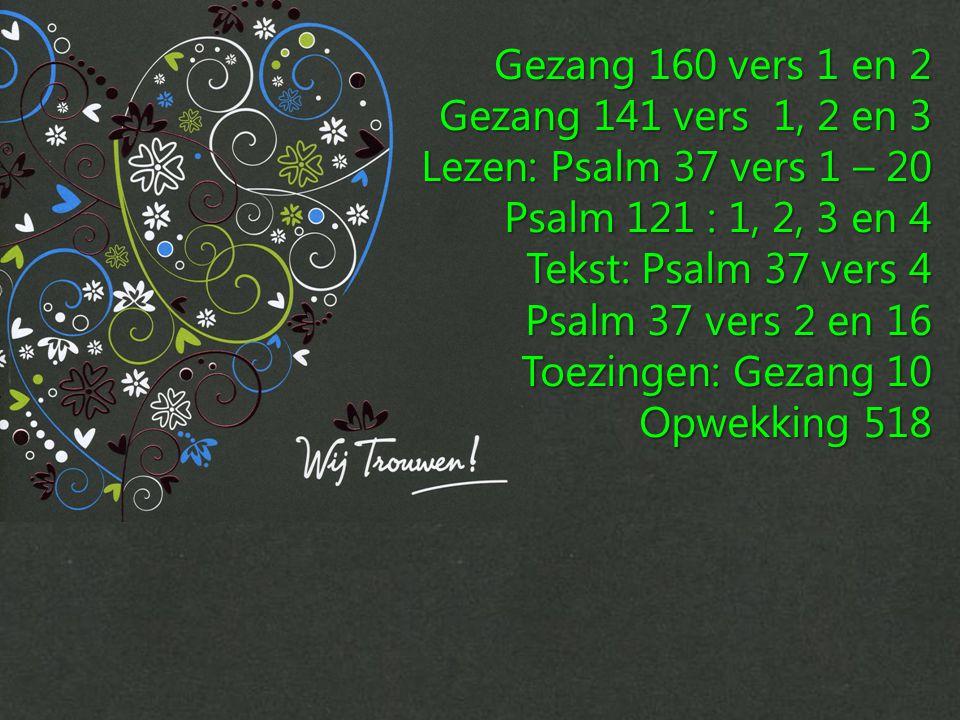 Gezang 160 vers 1 en 2 Gezang 141 vers 1, 2 en 3. Lezen: Psalm 37 vers 1 – 20. Psalm 121 : 1, 2, 3 en 4.