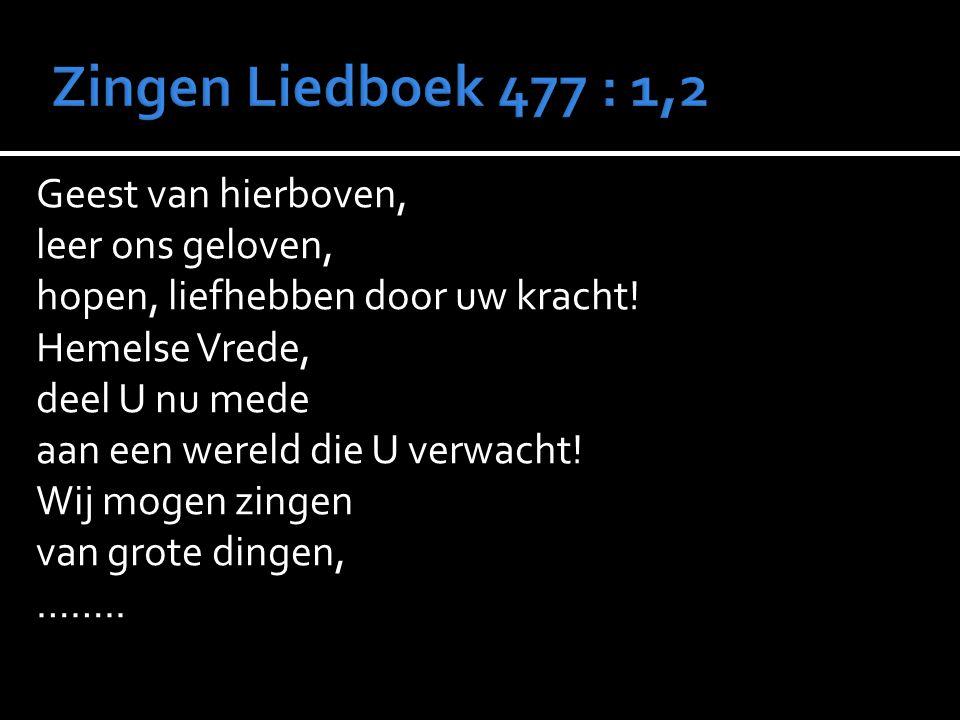 Zingen Liedboek 477 : 1,2 Geest van hierboven, leer ons geloven,