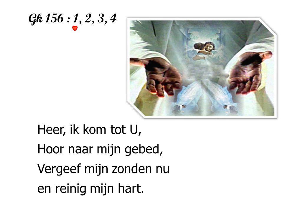 Gk 156 : 1, 2, 3, 4 Heer, ik kom tot U, Hoor naar mijn gebed,