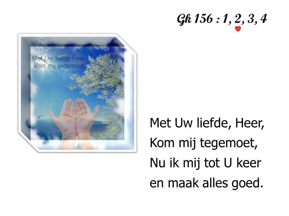 Gk 156 : 1, 2, 3, 4 Met Uw liefde, Heer, Kom mij tegemoet,