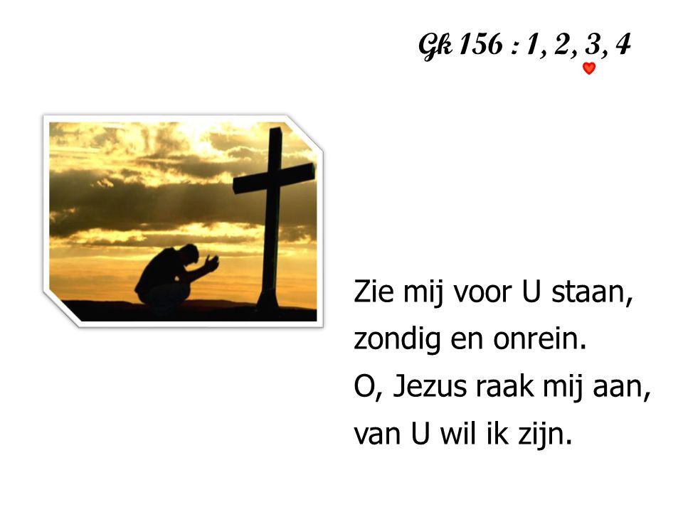 Gk 156 : 1, 2, 3, 4 Zie mij voor U staan, zondig en onrein.
