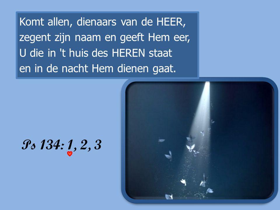 Ps 134: 1, 2, 3 Komt allen, dienaars van de HEER,