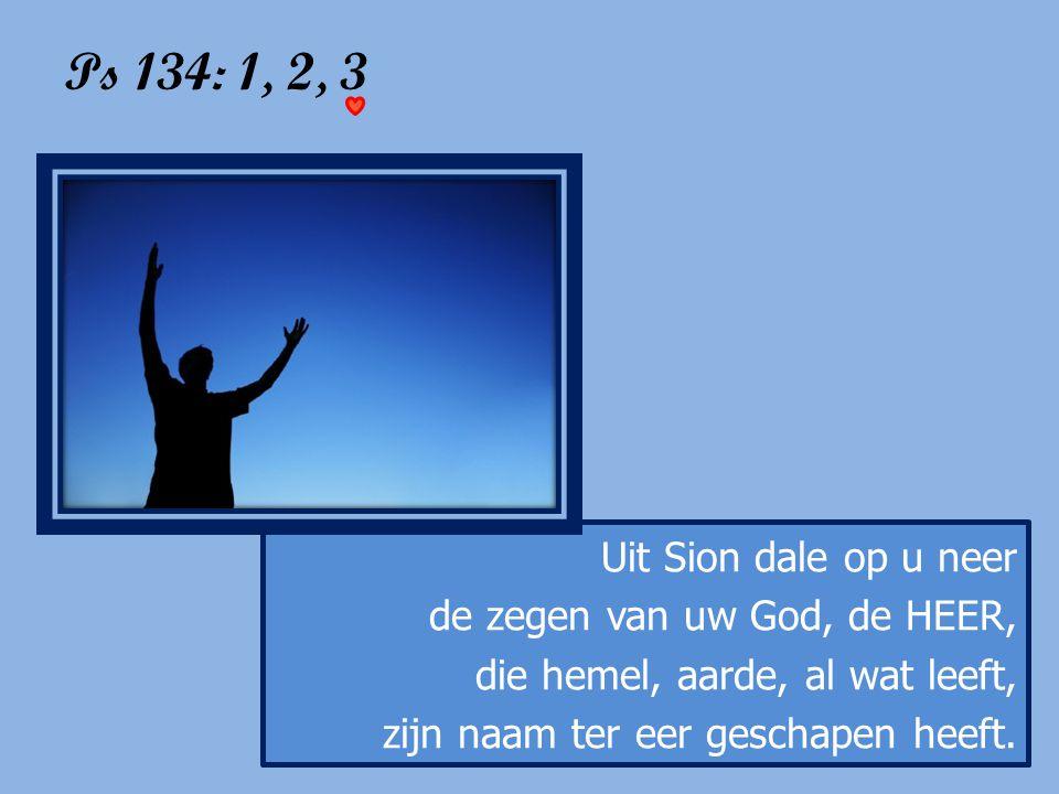 Ps 134: 1, 2, 3 Uit Sion dale op u neer de zegen van uw God, de HEER,