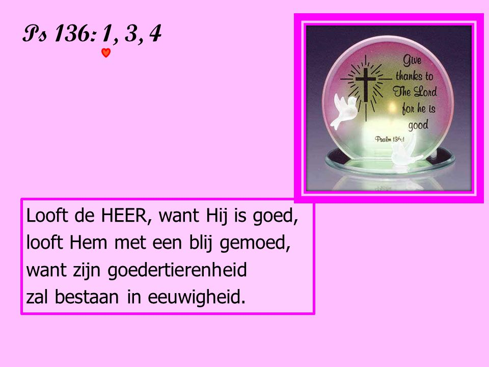 Ps 136: 1, 3, 4 Looft de HEER, want Hij is goed,