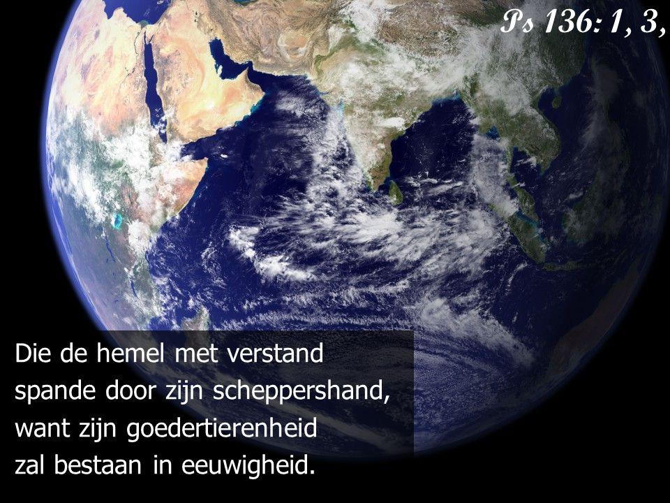 Ps 136: 1, 3, 4 Die de hemel met verstand