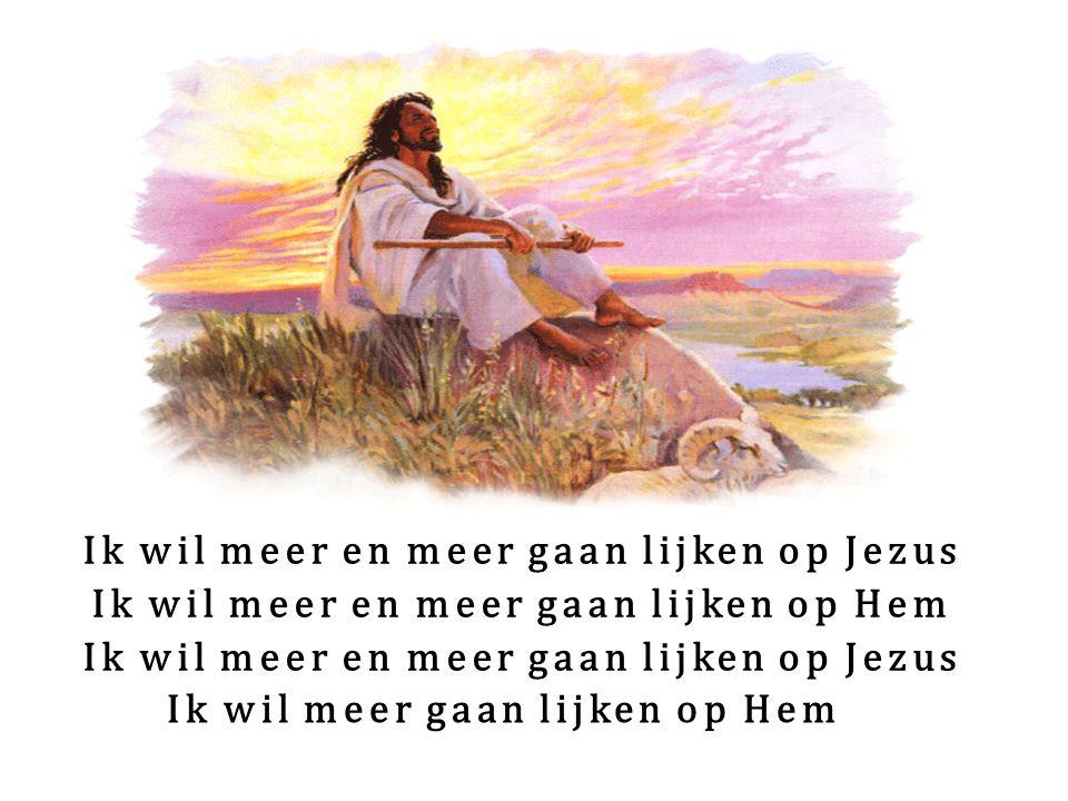Ik wil meer en meer gaan lijken op Jezus Ik wil meer en meer gaan lijken op Hem Ik wil meer en meer gaan lijken op Jezus
