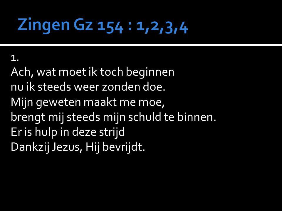 Zingen Gz 154 : 1,2,3,4 1. Ach, wat moet ik toch beginnen