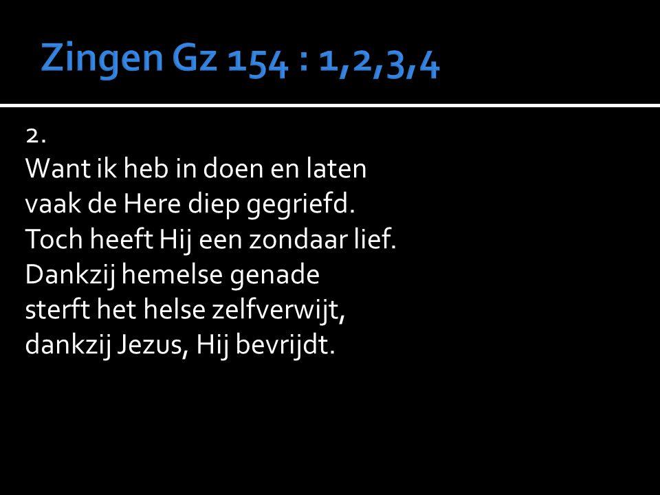 Zingen Gz 154 : 1,2,3,4 2. Want ik heb in doen en laten