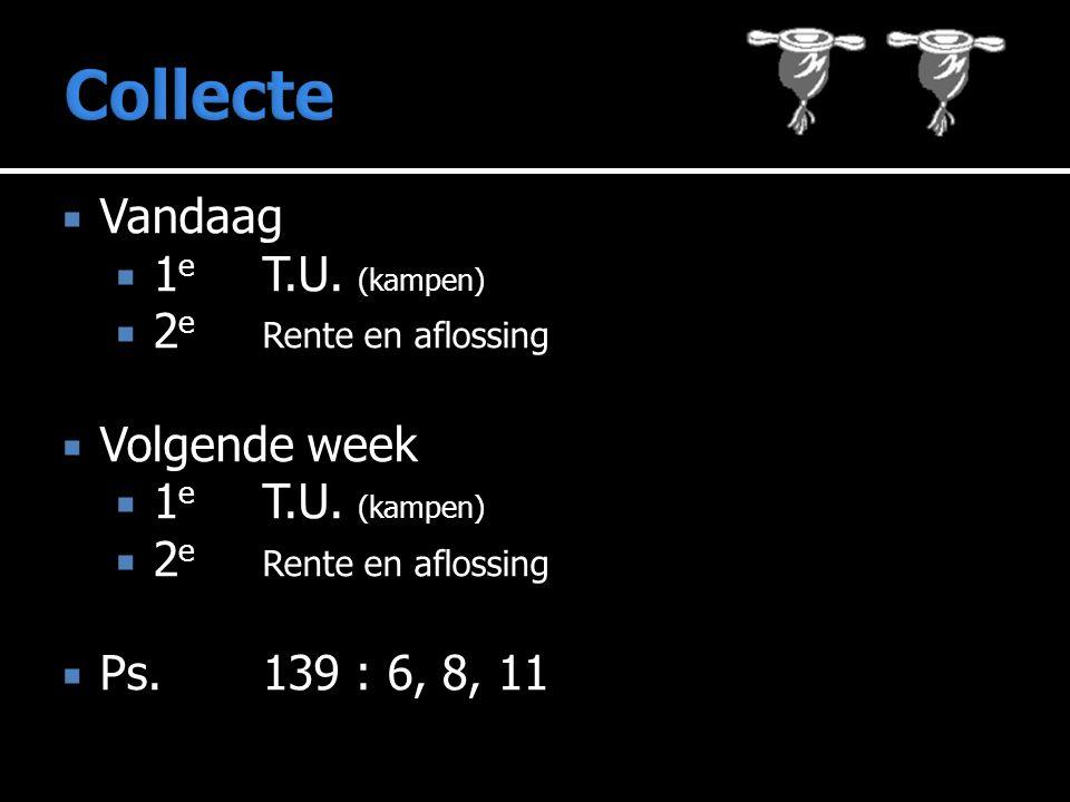 Collecte Vandaag 1e T.U. (kampen) 2e Rente en aflossing Volgende week