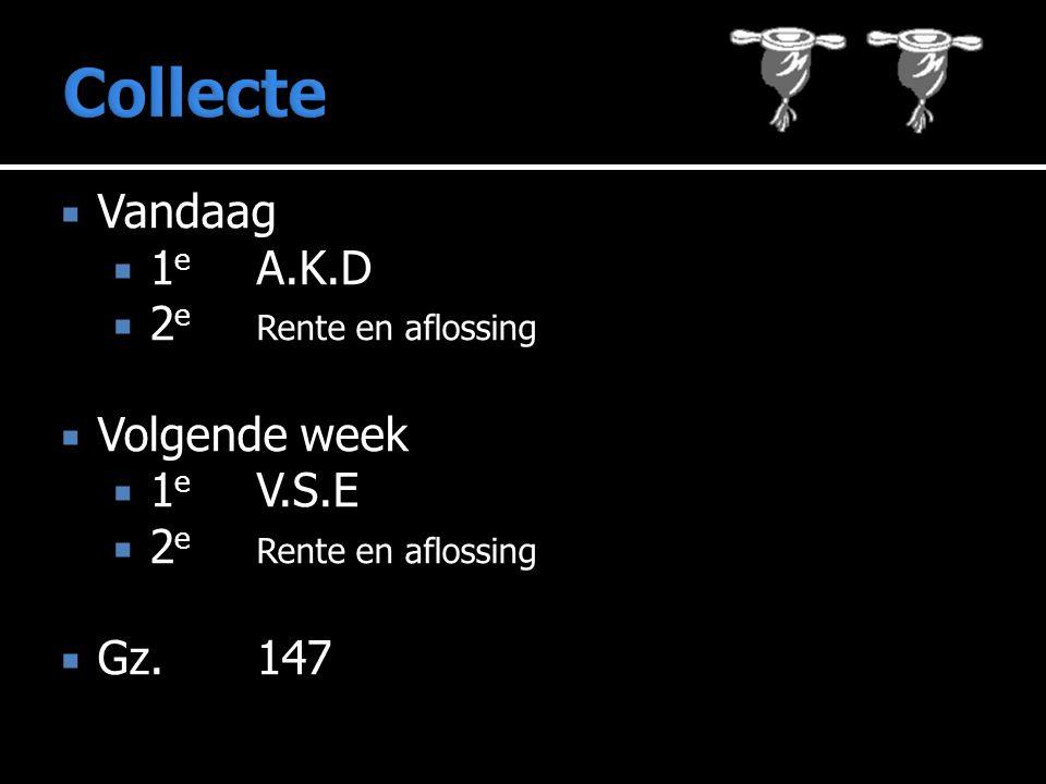 Collecte Vandaag 1e A.K.D 2e Rente en aflossing Volgende week 1e V.S.E