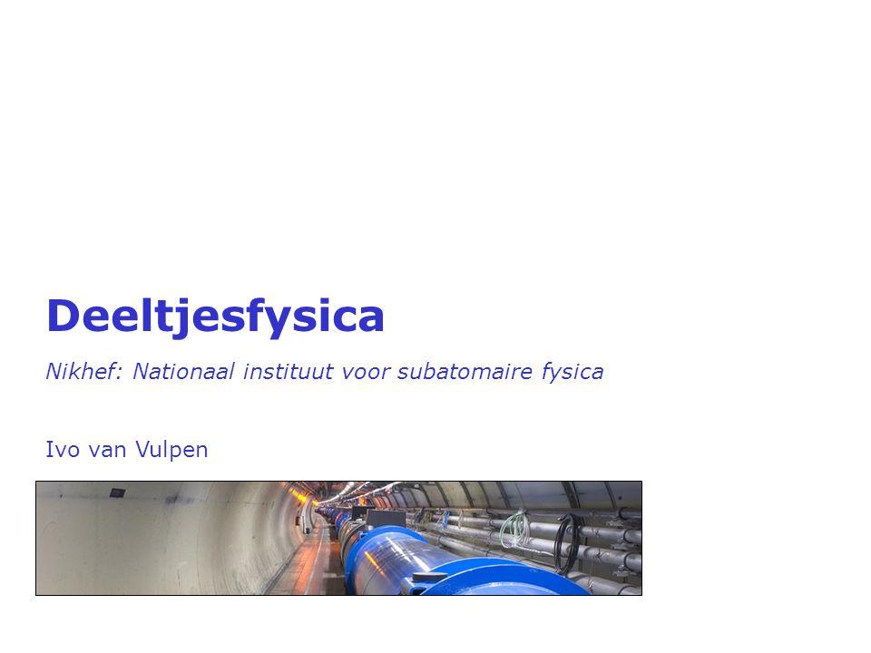 Deeltjesfysica Nikhef: Nationaal instituut voor subatomaire fysica Ivo van Vulpen