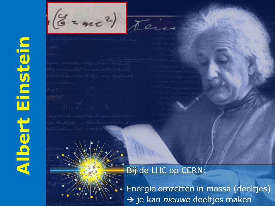 Albert Einstein Bij de LHC op CERN: Energie omzetten in massa (deeltjes)  je kan nieuwe deeltjes maken.
