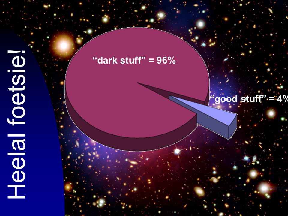 dark stuff = 96% good stuff = 4% Heelal foetsie!