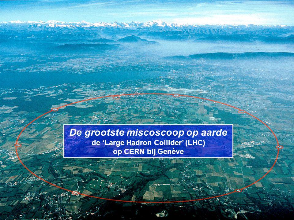 De grootste miscoscoop op aarde de 'Large Hadron Collider' (LHC) op CERN bij Genève