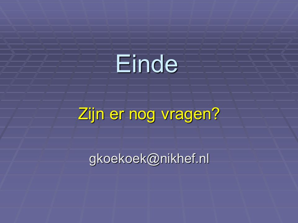 Zijn er nog vragen gkoekoek@nikhef.nl