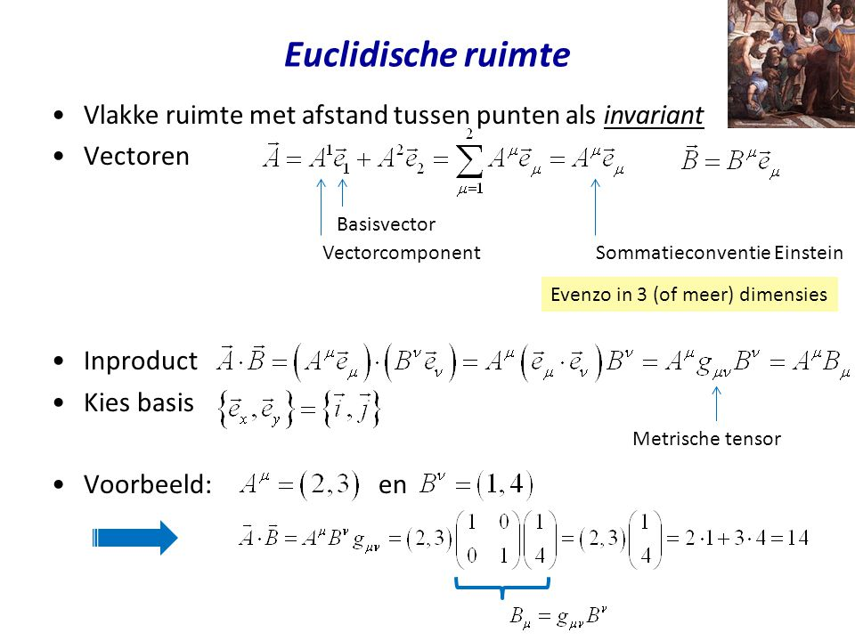 Euclidische ruimte Vlakke ruimte met afstand tussen punten als invariant. Vectoren. Inproduct. Kies basis.