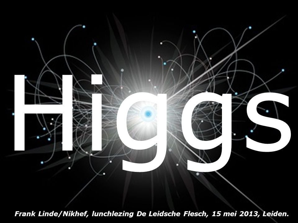 Higgs Frank Linde/Nikhef, lunchlezing De Leidsche Flesch, 15 mei 2013, Leiden.