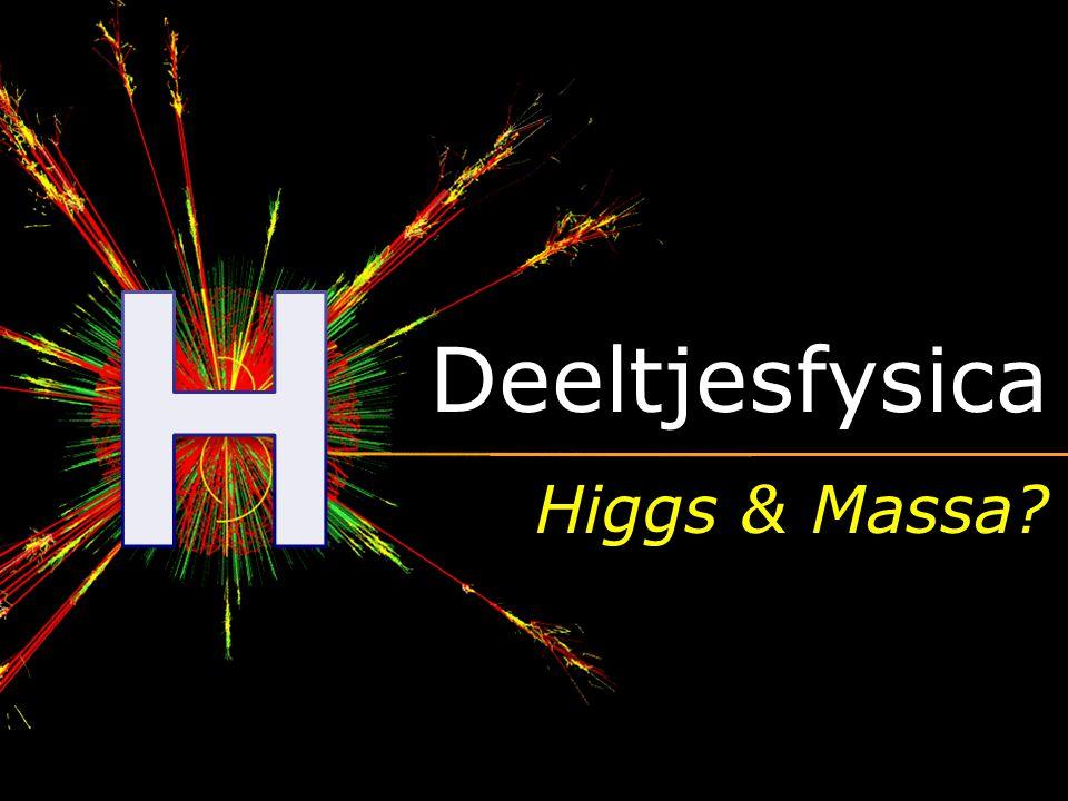 H Deeltjesfysica Higgs & Massa