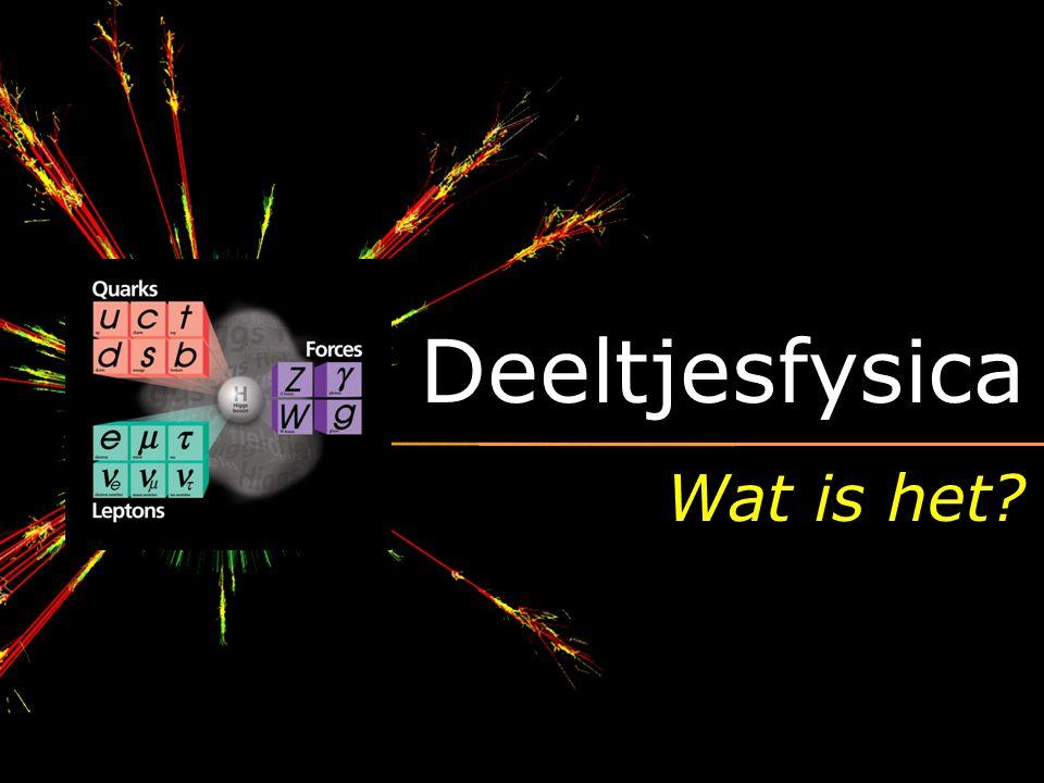 Deeltjesfysica Wat is het