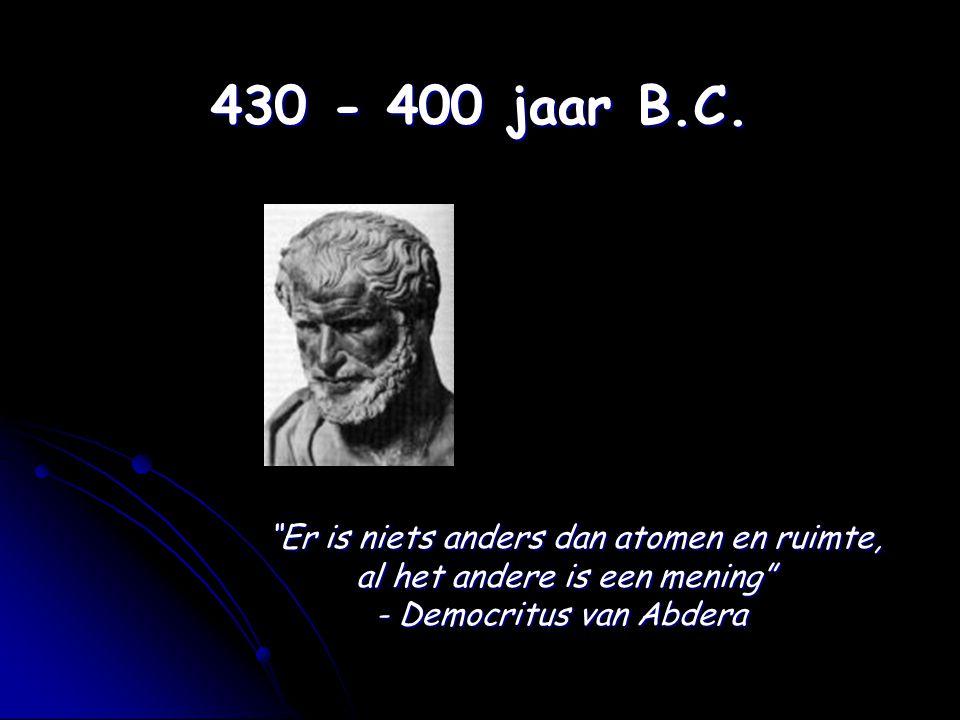 430 - 400 jaar B.C. Er is niets anders dan atomen en ruimte,