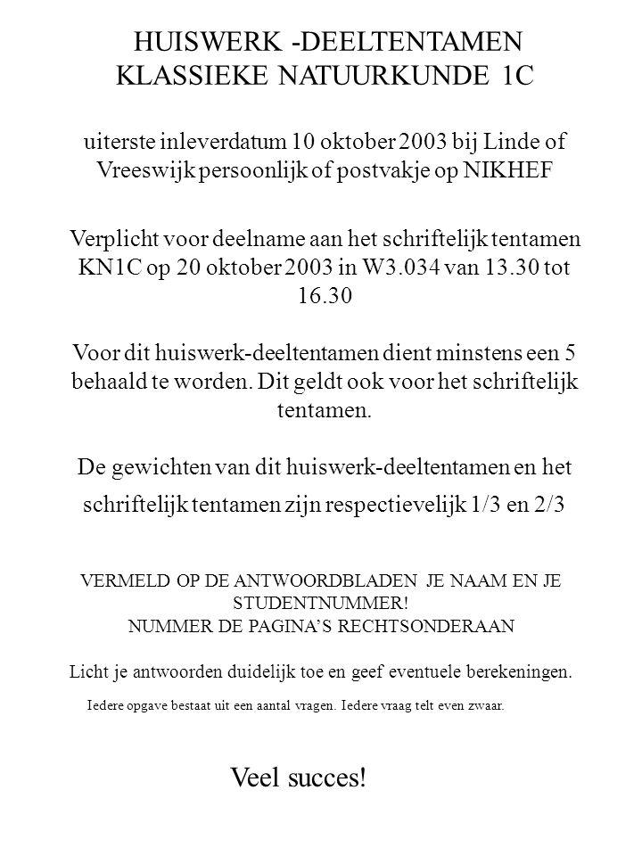 HUISWERK -DEELTENTAMEN KLASSIEKE NATUURKUNDE 1C uiterste inleverdatum 10 oktober 2003 bij Linde of Vreeswijk persoonlijk of postvakje op NIKHEF Verplicht voor deelname aan het schriftelijk tentamen KN1C op 20 oktober 2003 in W3.034 van 13.30 tot 16.30 Voor dit huiswerk-deeltentamen dient minstens een 5 behaald te worden. Dit geldt ook voor het schriftelijk tentamen. De gewichten van dit huiswerk-deeltentamen en het schriftelijk tentamen zijn respectievelijk 1/3 en 2/3