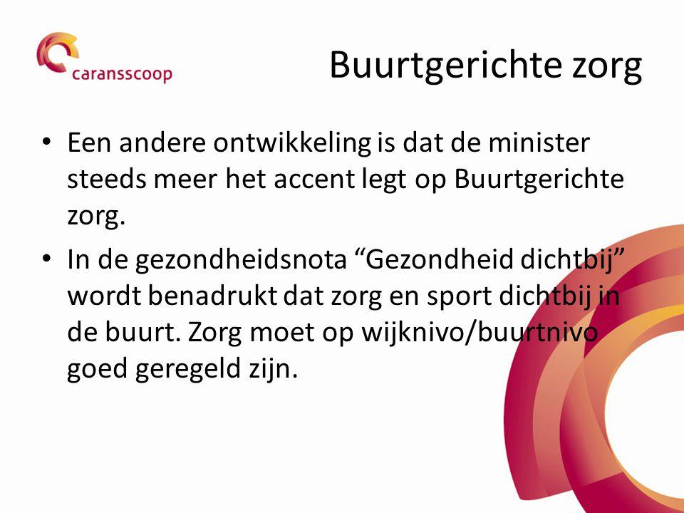 Buurtgerichte zorg Een andere ontwikkeling is dat de minister steeds meer het accent legt op Buurtgerichte zorg.
