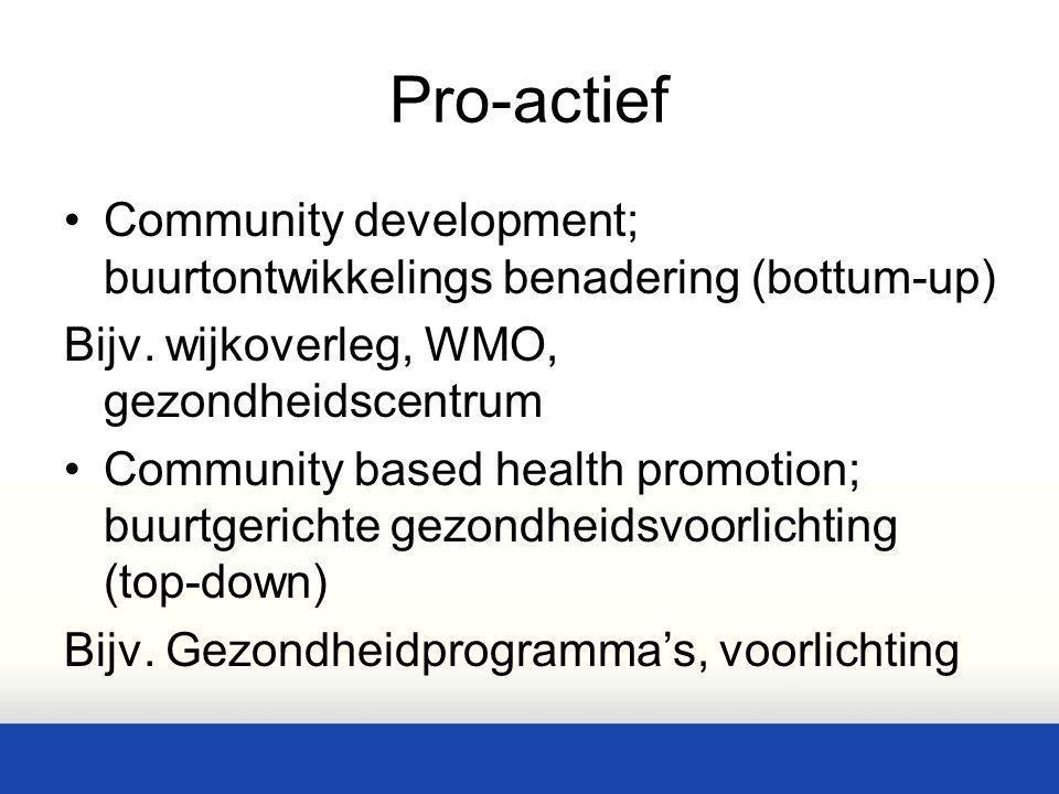 Pro-actief Community development; buurtontwikkelings benadering (bottum-up) Bijv. wijkoverleg, WMO, gezondheidscentrum.