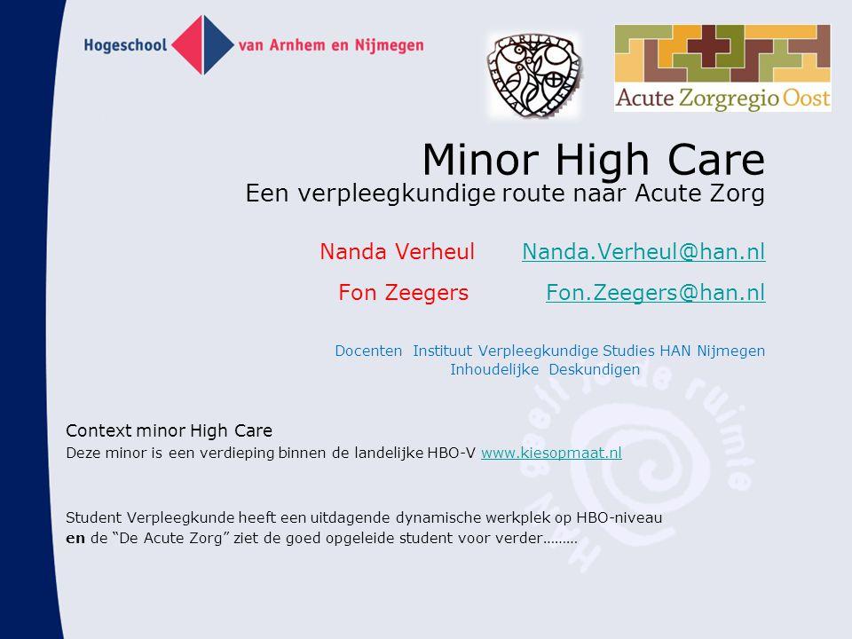 Minor High Care Een verpleegkundige route naar Acute Zorg Nanda Verheul Nanda.Verheul@han.nl Fon Zeegers Fon.Zeegers@han.nl Docenten Instituut Verpleegkundige Studies HAN Nijmegen Inhoudelijke Deskundigen