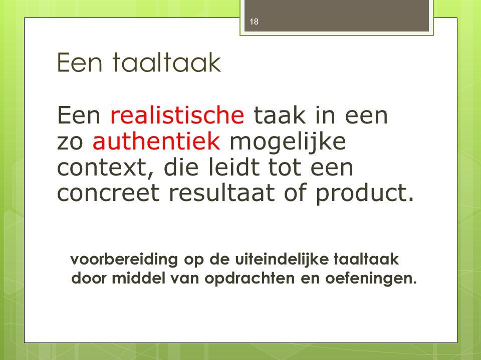 Een taaltaak Een realistische taak in een zo authentiek mogelijke context, die leidt tot een concreet resultaat of product.