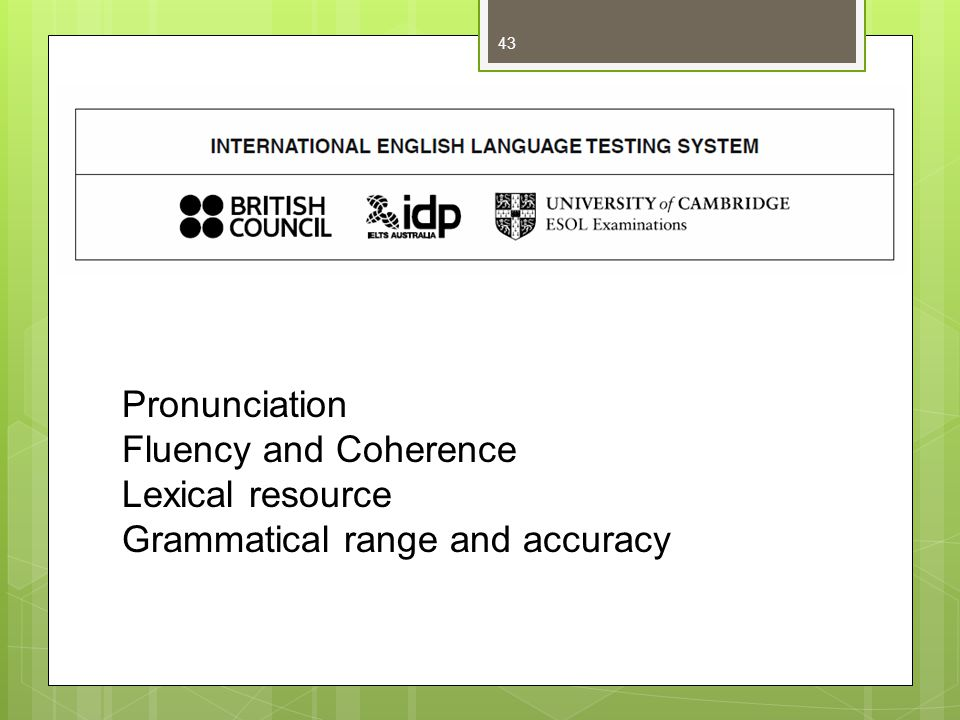 Pronunciation Fluency and Coherence Lexical resource Grammatical range and accuracy