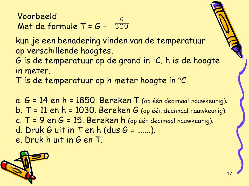 Voorbeeld Met de formule T = G - kun je een benadering vinden van de temperatuur op verschillende hoogtes.