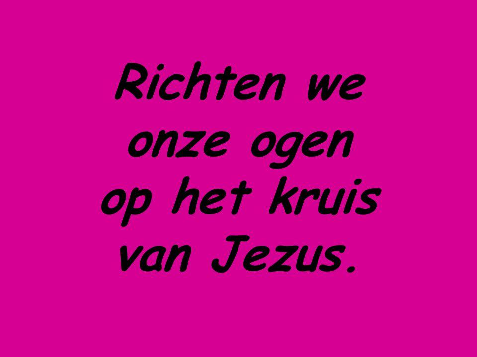 Richten we onze ogen op het kruis van Jezus.