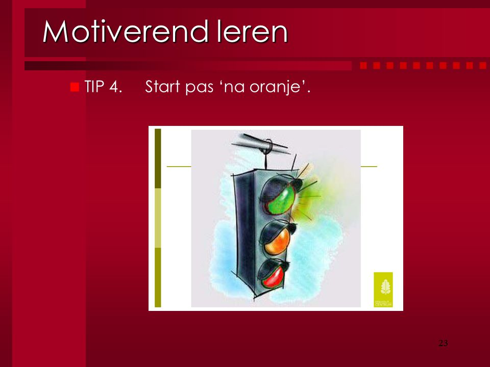 Motiverend leren TIP 4. Start pas 'na oranje'. 23