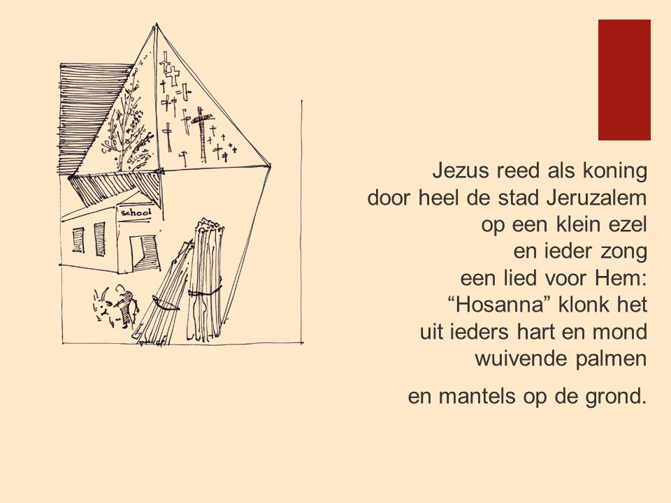 Jezus reed als koning door heel de stad Jeruzalem op een klein ezel en ieder zong een lied voor Hem: Hosanna klonk het uit ieders hart en mond wuivende palmen en mantels op de grond.