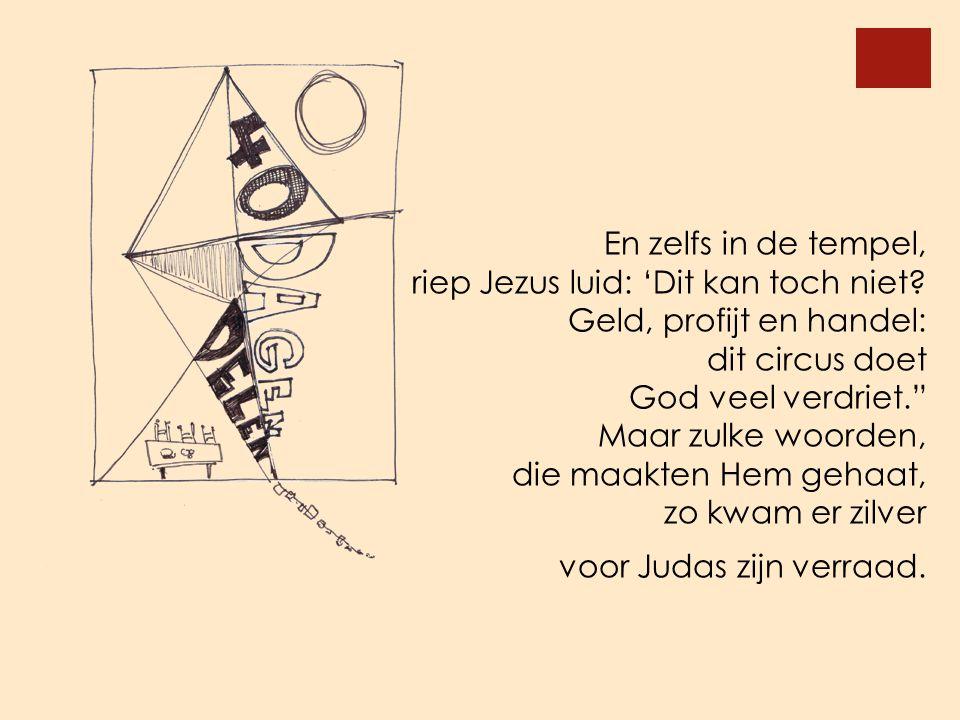 En zelfs in de tempel, riep Jezus luid: 'Dit kan toch niet Geld, profijt en handel: dit circus doet.