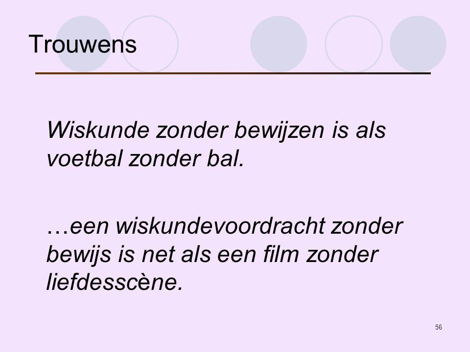 Trouwens Wiskunde zonder bewijzen is als voetbal zonder bal.