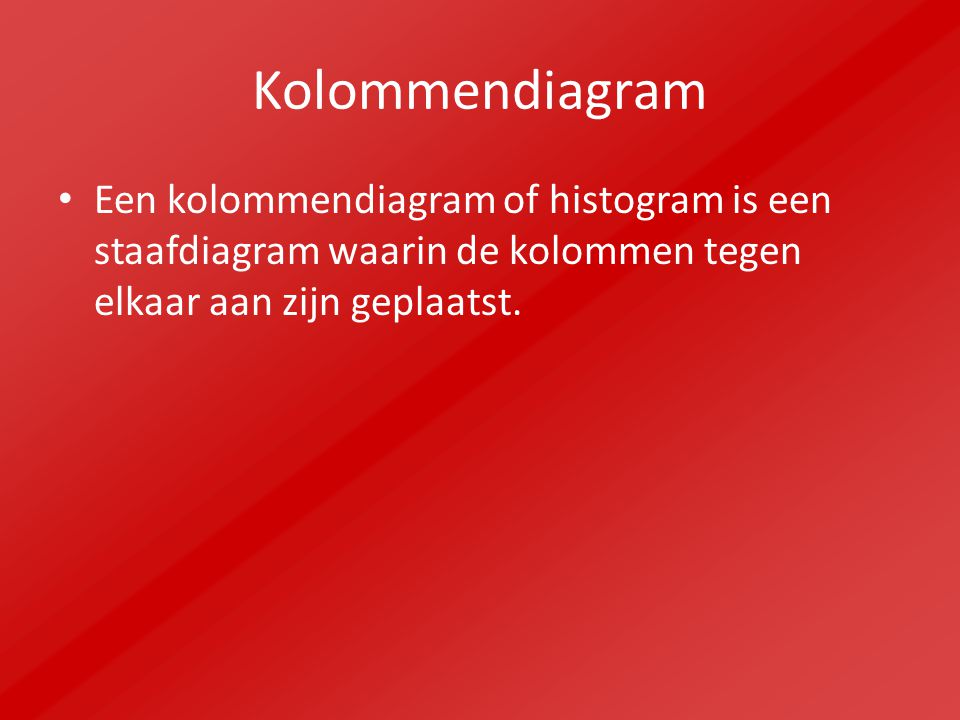 Kolommendiagram Een kolommendiagram of histogram is een staafdiagram waarin de kolommen tegen elkaar aan zijn geplaatst.